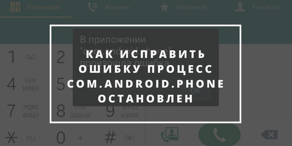 Ошибка «К сожалению, процесс com.android.phone остановлен» – Решения проблемы.